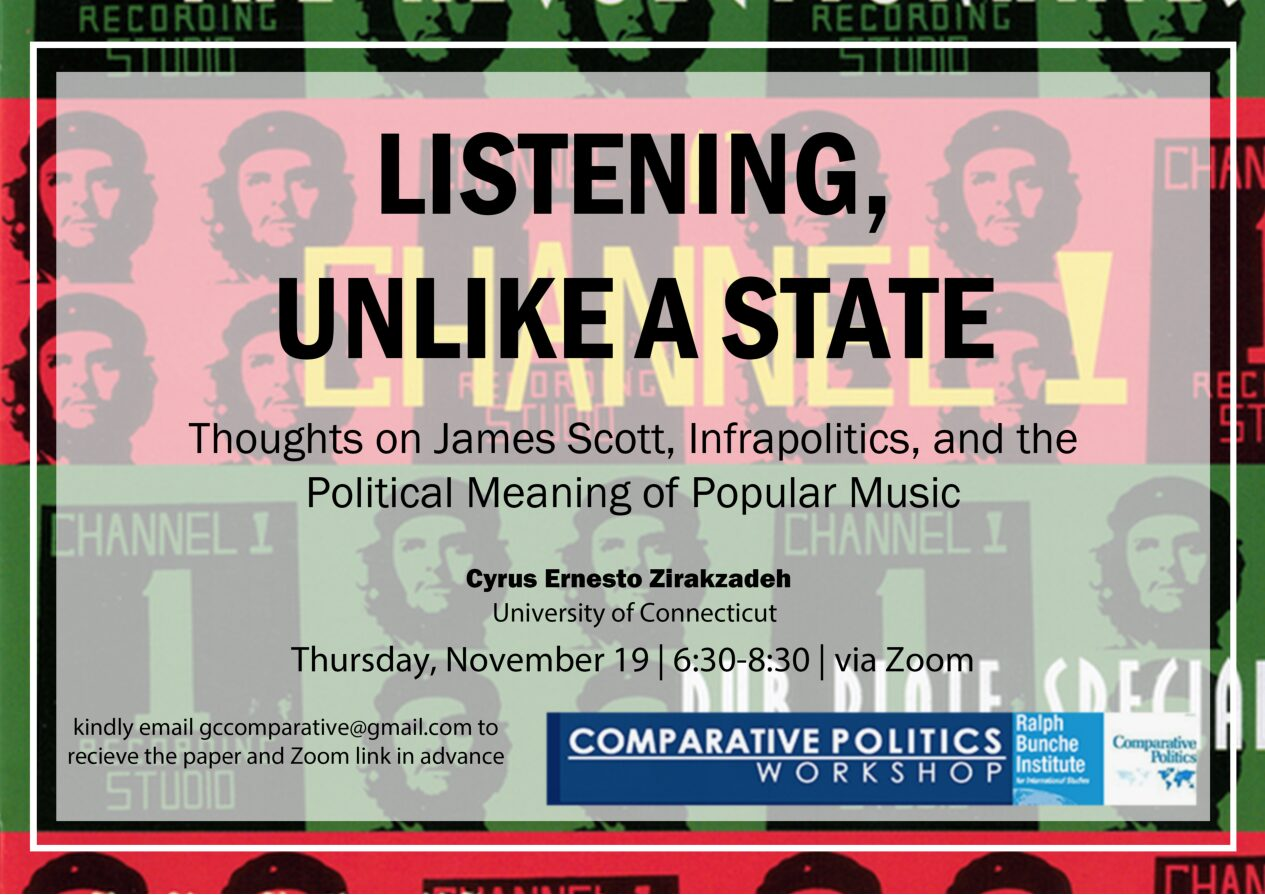 """Comparative Politics Workshop: Cyrus Ernesto Zirakzadeh, """"Listening, Unlike a State: Thoughts on James Scott, Infrapolitics, and the Political Meaning of Popular Music,"""" Thursday, November 19, 6:30pm"""